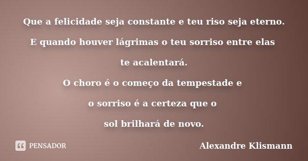 Que a felicidade seja constante e teu riso seja eterno. E quando houver lágrimas o teu sorriso entre elas te acalentará. O choro é o começo da tempestade e o so... Frase de Alexandre Klismann.