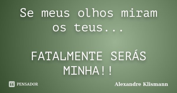 Se meus olhos miram os teus... FATALMENTE SERÁS MINHA!!... Frase de Alexandre Klismann.