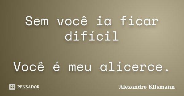 Sem você ia ficar difícil Você é meu alicerce.... Frase de Alexandre Klismann.