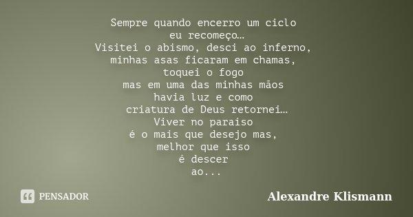 Sempre quando encerro um ciclo eu recomeço… Visitei o abismo, desci ao inferno, minhas asas ficaram em chamas, toquei o fogo mas em uma das minhas mãos havia lu... Frase de Alexandre Klismann.