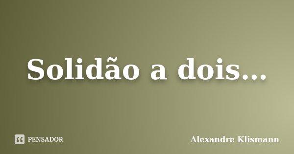 Solidão a dois…... Frase de Alexandre Klismann.
