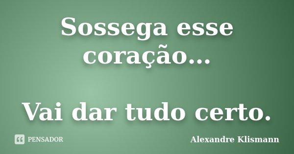 Sossega esse coração… Vai dar tudo certo.... Frase de Alexandre Klismann.