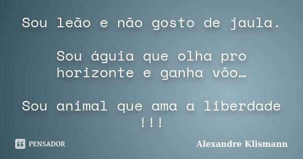 Sou leão e não gosto de jaula. Sou águia que olha pro horizonte e ganha vôo… Sou animal que ama a liberdade !!!... Frase de Alexandre Klismann.