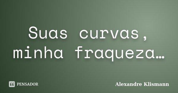 Suas curvas, minha fraqueza…... Frase de Alexandre Klismann.