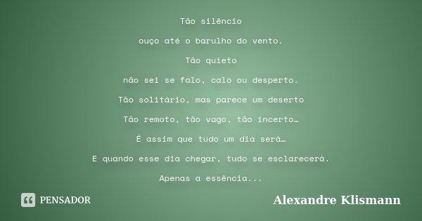 Tão silêncio ouço até o barulho do vento. Tão quieto não sei se falo, calo ou desperto. Tão solitário, mas parece um deserto Tão remoto, tão vago, tão incerto… ... Frase de Alexandre Klismann.