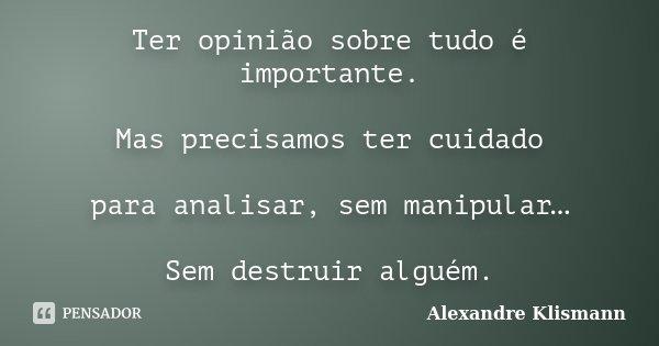 Ter opinião sobre tudo é importante. Mas precisamos ter cuidado para analisar, sem manipular… Sem destruir alguém.... Frase de Alexandre Klismann.