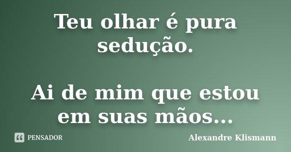 Teu olhar é pura sedução. Ai de mim que estou em suas mãos...... Frase de Alexandre Klismann.