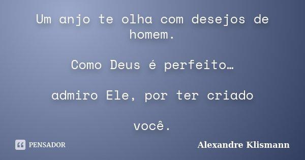 Um anjo te olha com desejos de homem. Como Deus é perfeito… admiro Ele, por ter criado você.... Frase de Alexandre Klismann.