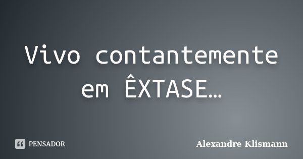 Vivo contantemente em ÊXTASE…... Frase de Alexandre Klismann.