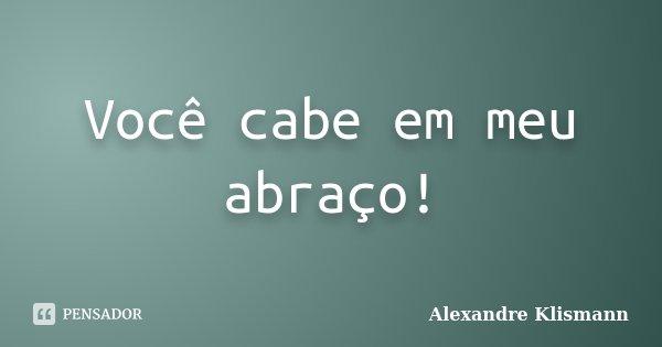 Você cabe em meu abraço!... Frase de Alexandre Klismann.