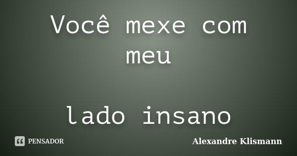 Você mexe com meu lado insano... Frase de Alexandre Klismann.