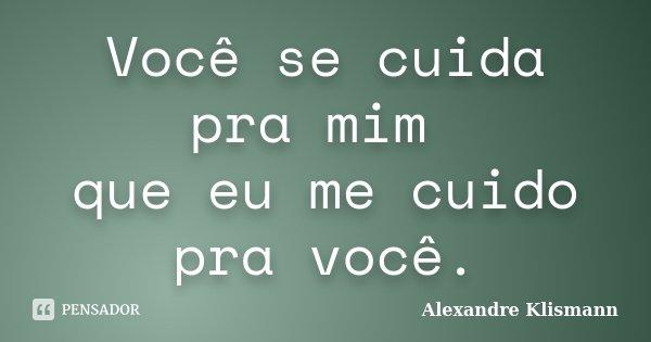 Você se cuida pra mim que eu me cuido pra você.... Frase de Alexandre Klismann.
