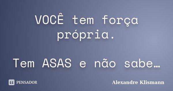 VOCÊ tem força própria. Tem ASAS e não sabe…... Frase de Alexandre Klismann.