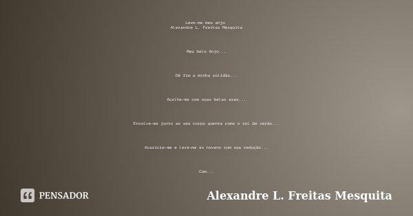 Leve-me meu anjo Alexandre L. Freitas Mesquita Meu belo Anjo... Dê fim a minha solidão... Acolhe-me com suas belas asas... Envolve-me junto ao seu corpo quente ... Frase de Alexandre L. Freitas Mesquita.