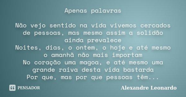 Apenas palavras Não vejo sentido na vida vivemos cercados de pessoas, mas mesmo assim a solidão ainda prevalece Noites, dias, o ontem, o hoje e até mesmo o aman... Frase de Alexandre Leonardo.