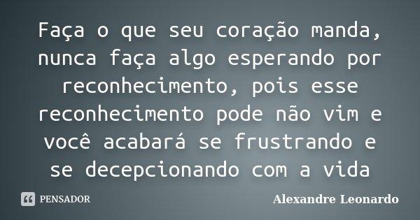 Faça o que seu coração manda, nunca faça algo esperando por reconhecimento, pois esse reconhecimento pode não vim e você acabará se frustrando e se decepcionand... Frase de Alexandre Leonardo.