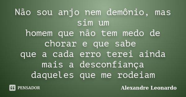 Não sou anjo nem demônio, mas sim um homem que não tem medo de chorar e que sabe que a cada erro terei ainda mais a desconfiança daqueles que me rodeiam... Frase de Alexandre Leonardo.