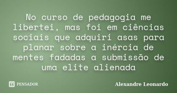 No curso de pedagogia me libertei, mas foi em ciências sociais que adquiri asas para planar sobre a inércia de mentes fadadas a submissão de uma elite alienada... Frase de Alexandre Leonardo.