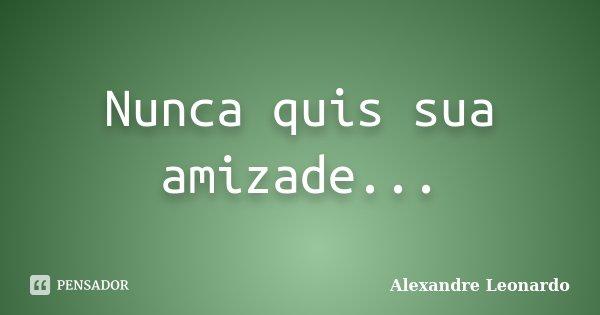 Nunca quis sua amizade...... Frase de Alexandre Leonardo.