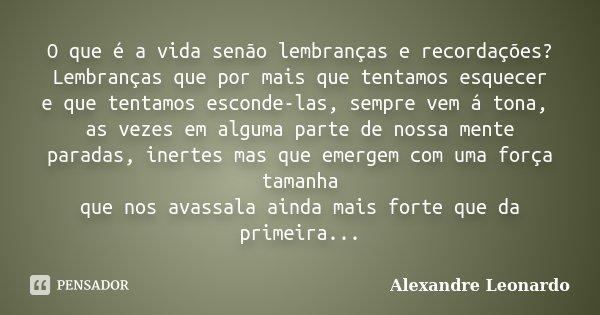 O que é a vida senão lembranças e recordações? Lembranças que por mais que tentamos esquecer e que tentamos esconde-las, sempre vem á tona, as vezes em alguma p... Frase de Alexandre Leonardo.