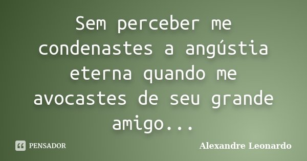 Sem perceber me condenastes a angústia eterna quando me avocastes de seu grande amigo...... Frase de Alexandre Leonardo.