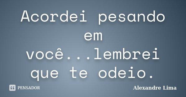 Acordei pesando em você...lembrei que te odeio.... Frase de Alexandre Lima.