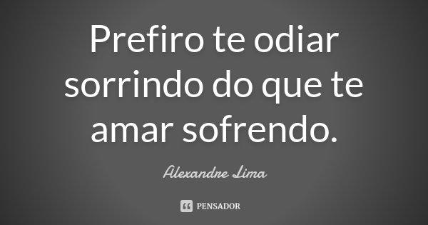 Prefiro te odiar sorrindo do que te amar sofrendo.... Frase de Alexandre Lima.
