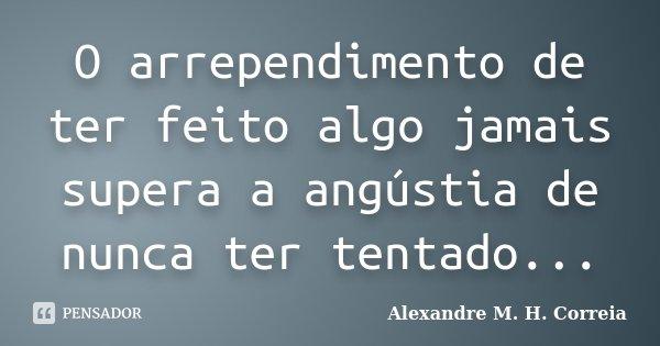 O arrependimento de ter feito algo jamais supera a angústia de nunca ter tentado...... Frase de Alexandre M. H. Correia.