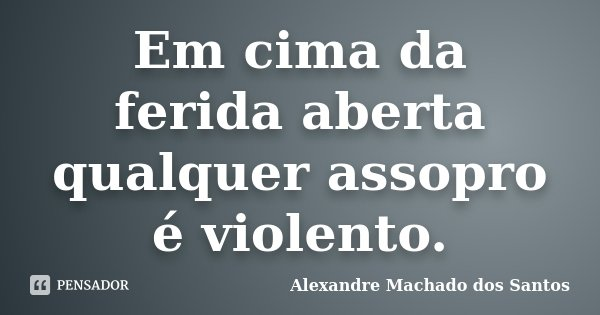 Em cima da ferida aberta qualquer assopro é violento.... Frase de Alexandre Machado dos Santos.