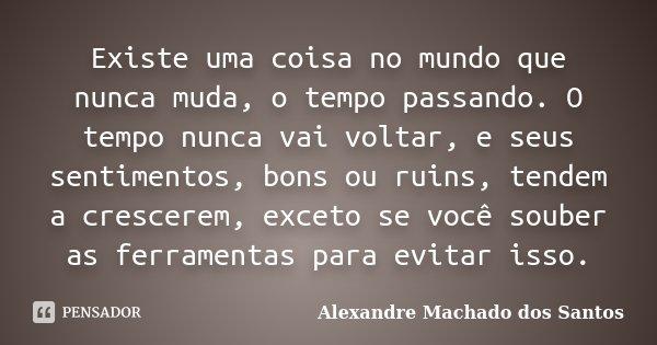Existe uma coisa no mundo que nunca muda, o tempo passando. O tempo nunca vai voltar, e seus sentimentos, bons ou ruins, tendem a crescerem, exceto se você soub... Frase de Alexandre Machado dos Santos.