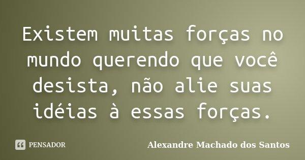 Existem muitas forças no mundo querendo que você desista, não alie suas idéias à essas forças.... Frase de Alexandre Machado dos Santos.