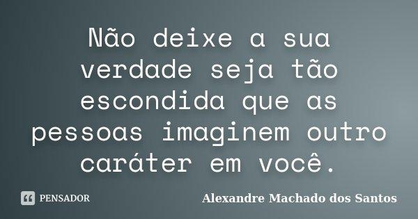 Não deixe a sua verdade seja tão escondida que as pessoas imaginem outro caráter em você.... Frase de Alexandre Machado dos Santos.