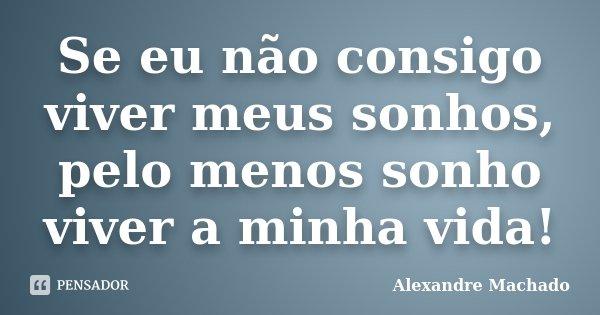 Se eu não consigo viver meus sonhos, pelo menos sonho viver a minha vida!... Frase de Alexandre Machado.