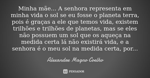 Minha mãe... A senhora representa em minha vida o sol se eu fosse o planeta terra, pois é graças a ele que temos vida, existem trilhões e trilhões de planetas, ... Frase de Alexandre Magno Coelho.