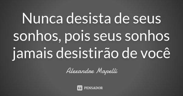 Nunca desista de seus sonhos, pois seus sonhos jamais desistirão de você... Frase de Alexandre Mapelli.