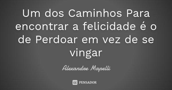 Um dos Caminhos Para encontrar a felicidade é o de Perdoar em vez de se vingar... Frase de Alexandre Mapelli.