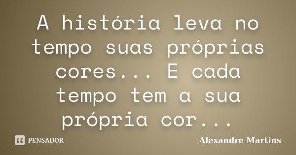 A história leva no tempo suas próprias cores... E cada tempo tem a sua própria cor...... Frase de Alexandre Martins.