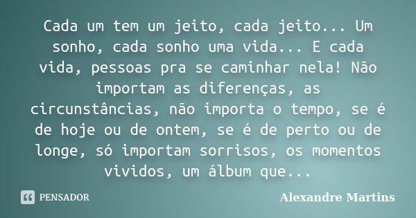 Cada um tem um jeito, cada jeito... Um sonho, cada sonho uma vida... E cada vida, pessoas pra se caminhar nela! Não importam as diferenças, as circunstâncias, n... Frase de Alexandre Martins.