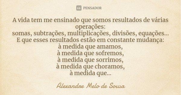 A vida tem me ensinado que somos resultados de várias operações: somas, subtrações, multiplicações, divisões, equações... E que esses resultados estão em consta... Frase de Alexandre Melo de Sousa.