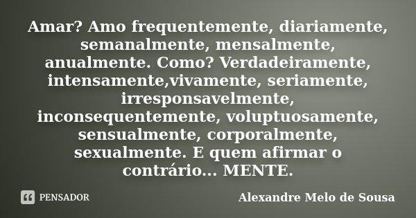 Amar? Amo frequentemente, diariamente, semanalmente, mensalmente, anualmente. Como? Verdadeiramente, intensamente,vivamente, seriamente, irresponsavelmente, inc... Frase de Alexandre Melo de Sousa.