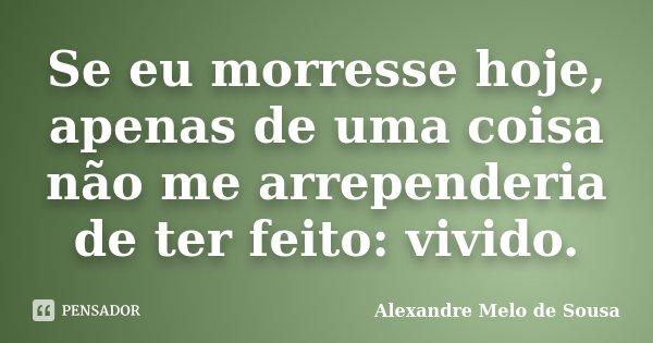 Se eu morresse hoje, apenas de uma coisa não me arrependeria de ter feito: vivido.... Frase de Alexandre Melo de Sousa.