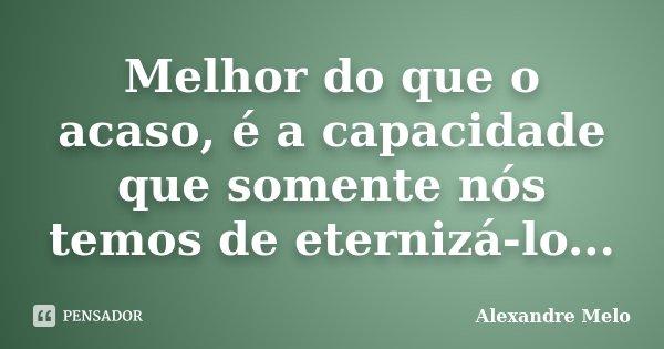 Melhor do que o acaso, é a capacidade que somente nós temos de eternizá-lo...... Frase de Alexandre Melo.