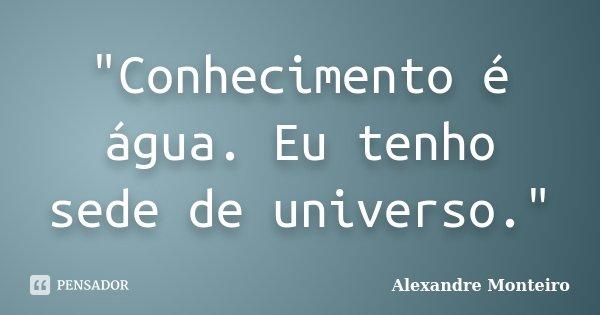 """""""Conhecimento é água. Eu tenho sede de universo.""""... Frase de Alexandre Monteiro."""