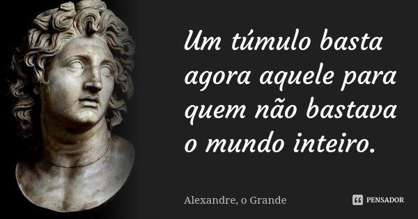 Um túmulo basta agora aquele para quem não bastava o mundo inteiro.... Frase de Alexandre o Grande.