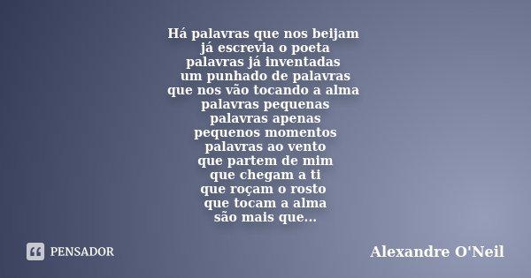 Há palavras que nos beijam já escrevia o poeta palavras já inventadas um punhado de palavras que nos vão tocando a alma palavras pequenas palavras apenas pequen... Frase de Alexandre O'Neil.