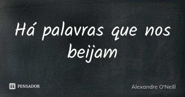 Há palavras que nos beijam... Frase de Alexandre O'Neill.