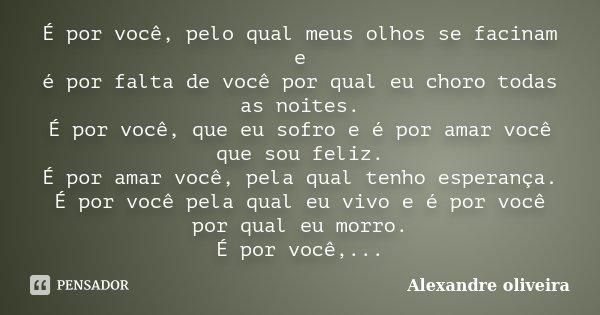 É por você, pelo qual meus olhos se facinam e é por falta de você por qual eu choro todas as noites. É por você, que eu sofro e é por amar você que sou feliz. É... Frase de Alexandre Oliveira.