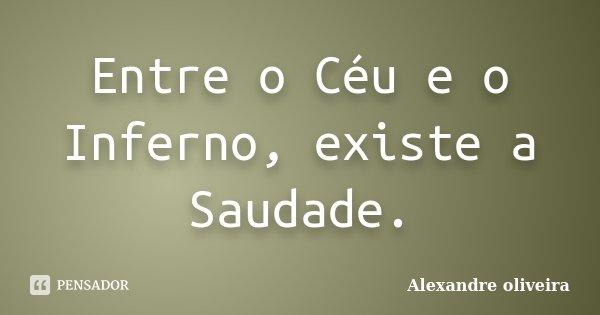 Entre o Céu e o Inferno, existe a Saudade.... Frase de Alexandre Oliveira.