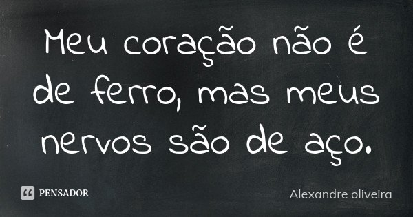Meu coração não é de ferro, mas meus nervos são de aço.... Frase de Alexandre Oliveira.