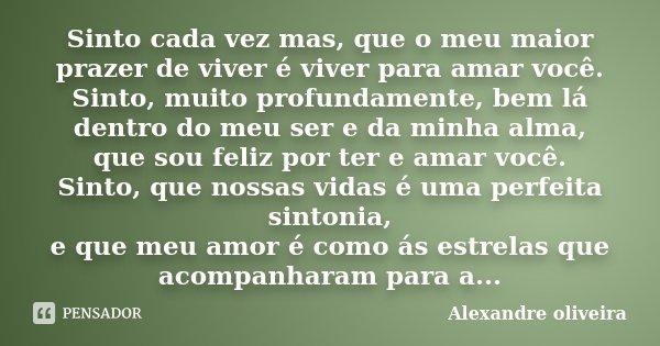 Sinto cada vez mas, que o meu maior prazer de viver é viver para amar você. Sinto, muito profundamente, bem lá dentro do meu ser e da minha alma, que sou feliz ... Frase de Alexandre Oliveira.